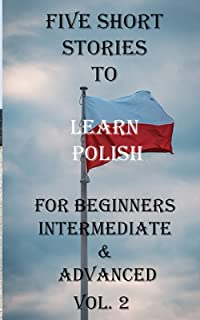 Five Short Stories To Learn Polish For Beginners Intermediate, & Advanced Vol. 2: Immerse yourself into a world of five wr...