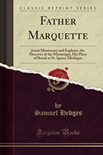 Father Marquette (Classic Reprint): Jesuit Missionary and Explorer, the Discover of the Mississippi, His Place of Burial a...