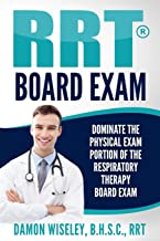 RRT Board Exam: Dominate The Physical Exam Portion Of The Respiratory Therapy Board Exam (RRT Board Exam Series)