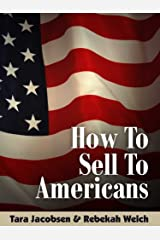How To Sell To Americans: Tips From Sales & Marketing Pros On What Works In The United States Kindle Edition