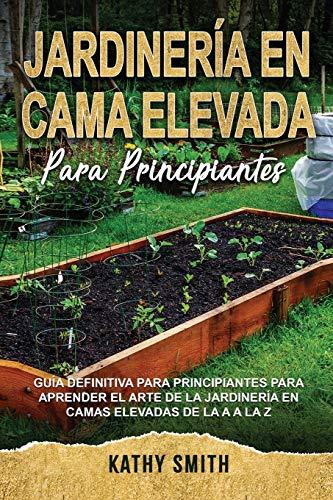 JARDINERÍA EN CAMA ELEVADA PARA PRINCIPIANTES: Guía definitiva para principiantes para aprender el arte de la jardinería en camas...