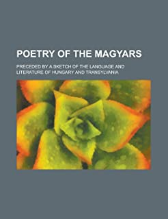 Poetry of the Magyars; Preceded by a Sketch of the Language and Literature of Hungary and Transylvania