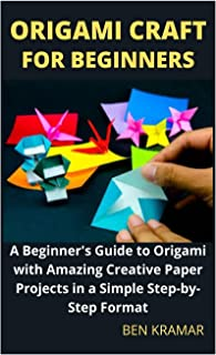 Origami Craft For Beginners: A Beginner's Guide to Origami with Amazing Creative Paper Projects in a Simple Step-by-Step F...