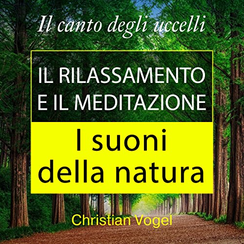 Il Canto degli Uccelli. Il Rilassamento e il Meditazione. I Suoni della Natura. [The Song of the Birds. Relaxation and Meditation. The Sounds of Nature.] audiobook cover art