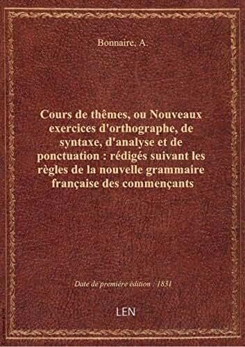 Cours de thêmes, ou Nouveaux exercices d'orthographe, de syntaxe, d'analyse et de ponctuation : rédi