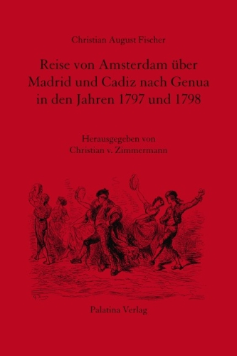 Reise von Amsterdam über Madrid und Cadiz nach Genua in den Jahren 1797 und 1798: Neuedition der Ausgabe Berlin 1799