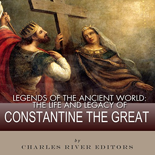 Legends of the Ancient World: The Life and Legacy of Constantine the Great audiobook cover art