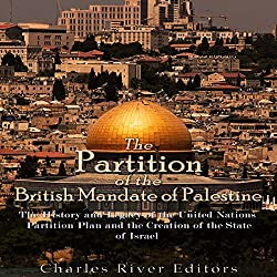 The Partition of the British Mandate of Palestine: The History and Legacy of the United Nations Partition Plan and the Creation of the State of Israel