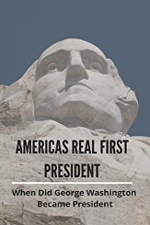 Americas Real First President: When Did George Washington Became President: George Washington Facts