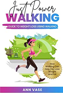 Just Power Walking: Guide To Weight Loss Using Walking (How Walking Can Help You Lose Weight And Fat)
