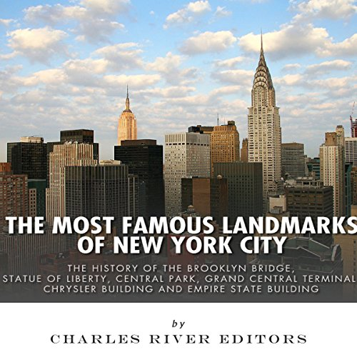 The Most Famous Landmarks of New York City: The History of the Brooklyn Bridge, Statue of Liberty, Central Park, Grand Central Terminal, Chrysler Building, and Empire State Building audiobook cover art