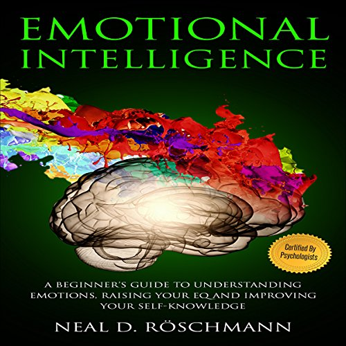 Emotional Intelligence: A Beginner's Guide to Understanding Emotions, Raising Your EQ and Improving Your Self-Knowledge audiobook cover art