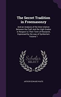 The Secret Tradition in Freemasonry: And an Analysis of the Inter-Relation Between the Craft and the High Grades in Respec...
