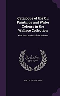 Catalogue of the Oil Paintings and Water Colours in the Wallace Collection: With Short Notices of the Painters