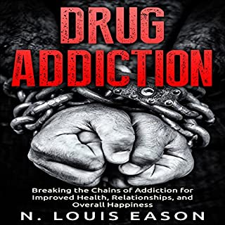 Drug Addiction: Breaking the Chains of Addiction for Improved Health, Relationships, and Overall Happiness cover art
