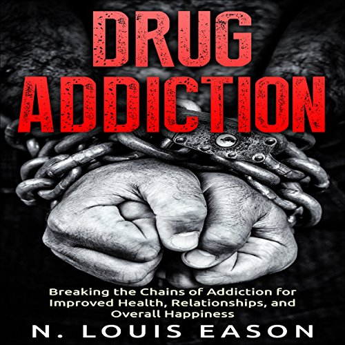 Drug Addiction: Breaking the Chains of Addiction for Improved Health, Relationships, and Overall Happiness audiobook cover art