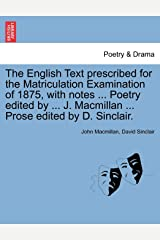 The English Text Prescribed for the Matriculation Examination of 1875, with Notes ... Poetry Edited by ... J. MacMillan ... Prose Edited by D. Sinclair. Broché