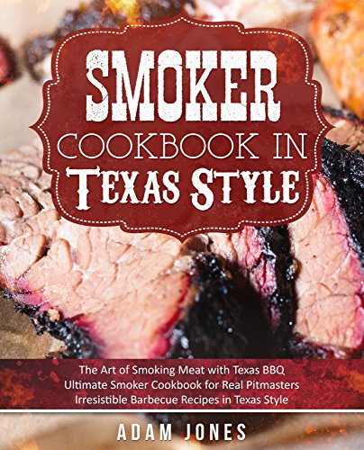 Smoker Cookbook in Texas Style: The Art of Smoking Meat with Texas BBQ, Ultimate Smoker Cookbook for Real Pitmasters, Irresistible Barbecue Recipes in Texas Style by [Adam Jones]