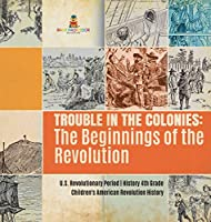 Trouble in the Colonies: The Beginnings of the Revolution - U.S. Revolutionary Period - History 4th Grade - Children's American Revolution History