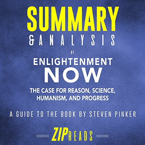 Summary & Analysis of Enlightenment Now: The Case for Reason, Science, Humanism, and Progress | A Guide to the Book by Steven Pinker                   By:                                                                                                                                 ZIP Reads                               Narrated by:                                                                                                                                 Satauna Howery                      Length: 1 hr and 16 mins     Not rated yet     Overall 0.0