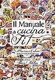 Il manuale di cucina fit. Macros e calorie indicati per ogni ricetta