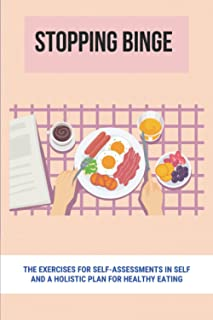 Stopping Binge: The Exercises For Self-sments In Self And A Holistic Plan For Healthy Eating: Controlling Binge Eating