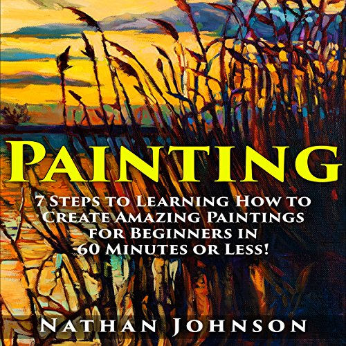 Painting: 7 Steps to Learning How to Master Painting for Beginners in 60 Minutes or Less! audiobook cover art