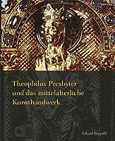 Theophilus Presbyter Und Das Mittelalterliche Kunsthandwerk: Gesamtausgabe Der Schrift De Diversis Artibus in Einem Band