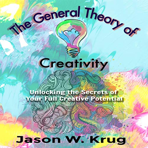 The General Theory of Creativity: Unlocking the Secrets of Your Full Creative Potential audiobook cover art