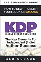 KDP - How To Self - Publish Your  Book On Amazon - The Beginner's Guide: The key elements for Independent  (Indie) author success (Financial Freedom Beginners Guides) (Volume 4)