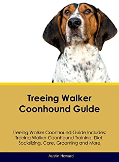 Treeing Walker Coonhound Guide Treeing Walker Coonhound Guide Includes: Treeing Walker Coonhound Training, Diet, Socializing, Care, Grooming and More