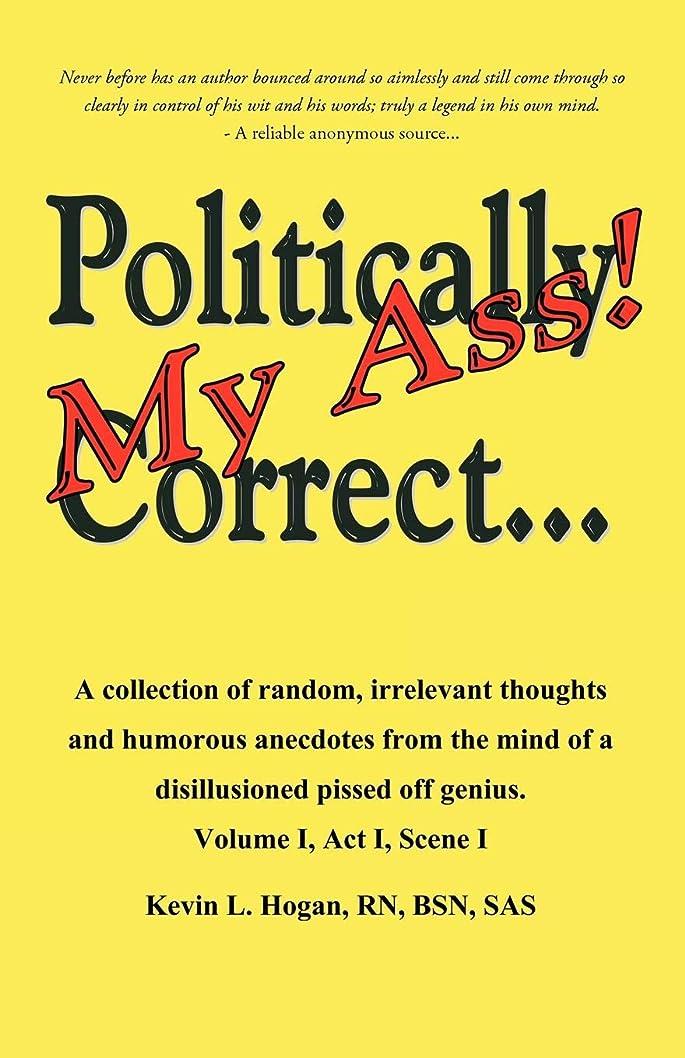 サイレン渇き商品Politically Correct My Ass...: A Collection of Random, Irrelevant Thoughts, Humorous Anecdotes and the Occasional Poem from the Mind of a Disillusioned, Pissed-off Genius