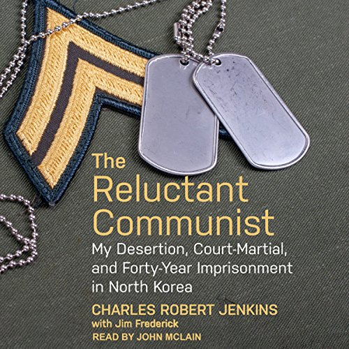 The Reluctant Communist     My Desertion, Court-Martial, and Forty-Year Imprisonment in North Korea              By:                                                                                                                                 Charles Robert Jenkins,                                                                                        Jim Fredrick                               Narrated by:                                                                                                                                 John McLain                      Length: 7 hrs     25 ratings     Overall 4.5