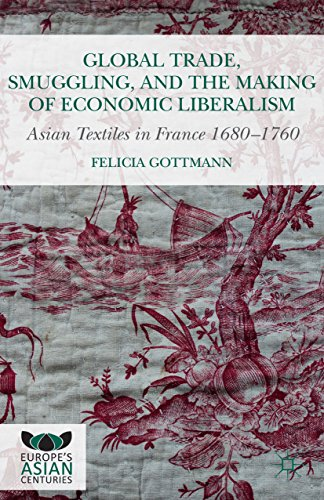 Global Trade, Smuggling, and the Making of Economic Liberalism: Asian Textiles in France 1680-1760 (Europe's Asian Centuries) (English Edition)