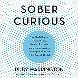 Sober Curious     The Blissful Sleep, Greater Focus, Limitless Presence, and Deep Connection Awaiting Us All on the Other Side of Alcohol              By:                                                                                                                                 Ruby Warrington                               Narrated by:                                                                                                                                 Ruby Warrington                      Length: 6 hrs and 33 mins     150 ratings     Overall 4.5