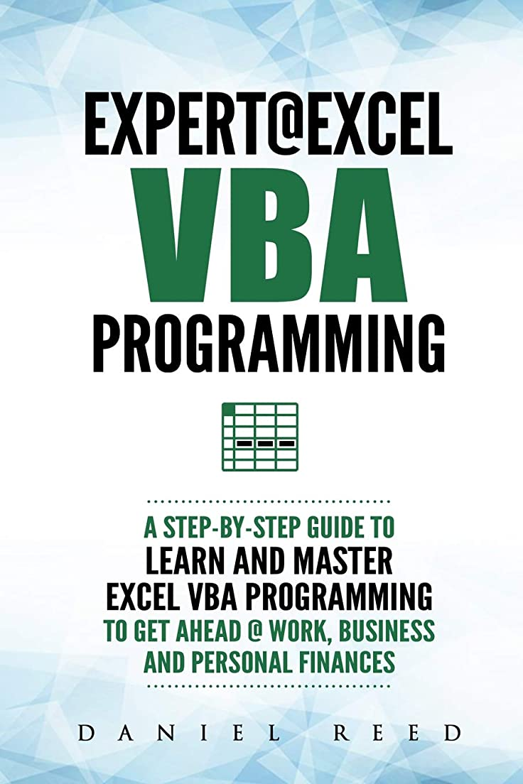 信じる暗黙男らしさExpert @ Excel VBA Programming: A Step-By-Step Guide To Learn And Master Excel VBA Programming To Get Ahead @ Work, Business And Personal Finances