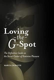 Loving the G-Spot: The Definitive Guide on the Secret Center of Feminine Pleasure
