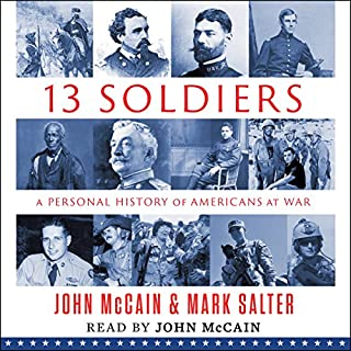 Thirteen Soldiers     A Personal History of Americans at War              By:                                                                                                                                 John McCain,                                                                                        Mark Salter                               Narrated by:                                                                                                                                 John McCain                      Length: 13 hrs and 43 mins     36 ratings     Overall 4.0