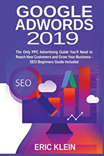 Google AdWords 2019: The Only PPC Advertising Guide You'll Need to Reach New Customers and Grow Your Business - SEO Beginners Guide Included