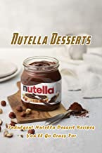 Nutella Desserts: Indulgent Nutella Dessert Recipes You'll Go Crazy For: Most Delish Ways To Use Nutella Book