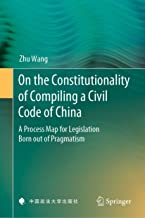 On the Constitutionality of Compiling a Civil Code of China: A Process Map for Legislation Born out of Pragmatism (English Edition)