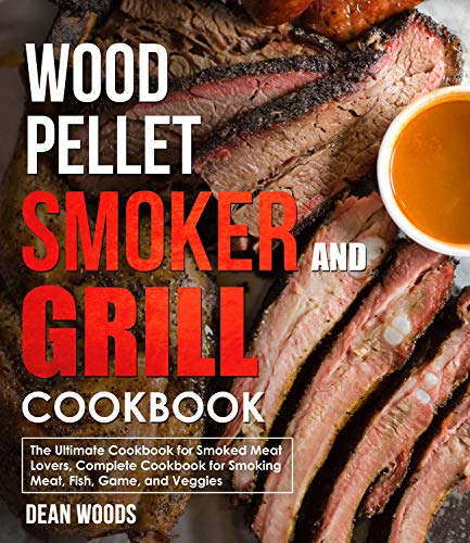 Wood Pellet Smoker and Grill Cookbook: The Ultimate Cookbook for Smoked Meat Lovers, Complete Cookbook for Smoking Meat, Fish, Game, and Veggies
