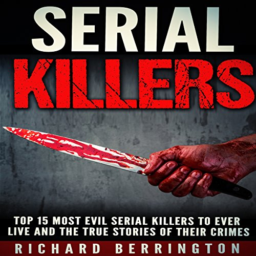 Serial Killers: Top 15 Most Evil Serial Killers to Ever Live and the True Stories of Their Crimes audiobook cover art