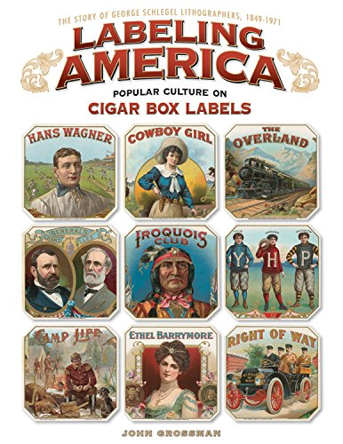Labeling America: Popular Culture on Cigar Box Labels: The Story of George Schlegel Lithographers, 1849-1971