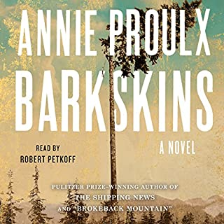 Barkskins     A Novel              By:                                                                                                                                 Annie Proulx                               Narrated by:                                                                                                                                 Robert Petkoff                      Length: 25 hrs and 53 mins     1,091 ratings     Overall 4.0