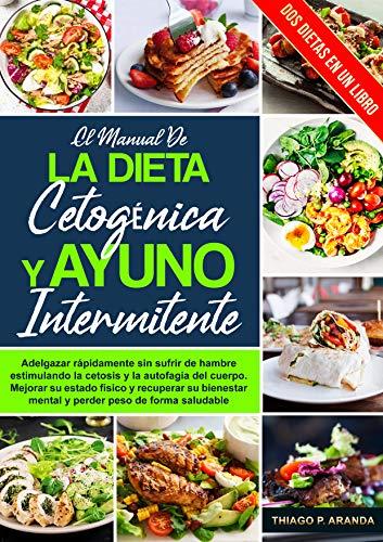 el manual de LA DIETA CETOGÉNICA Y AYUNO INTERMITENTE: Adelgazar rápidamente sin sufrir de hambre estimulando la cetosis y la autofagia del cuerpo. Mejora tu estado físico y Pierdes peso rapidamente