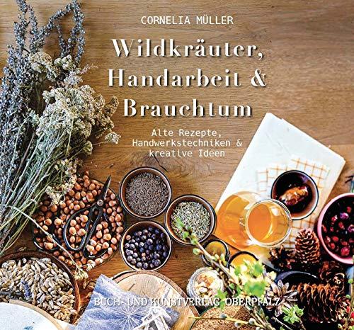 Wildkräuter, Handarbeit & Brauchtum: Alte Rezepte, Handwerkstechniken & kreative Ideen