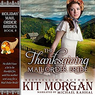 The Thanksgiving Mail Order Bride     Holiday Mail Order Brides, Book Eight              By:                                                                                                                                 Kit Morgan                               Narrated by:                                                                                                                                 Michael Rahhal                      Length: 5 hrs and 41 mins     47 ratings     Overall 4.6