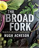 The Broad Fork: Recipes for the Wide World of Vegetables and Fruits: A Cookbook