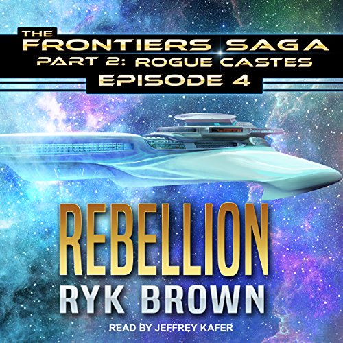 Rebellion     Frontiers Saga Part 2: Rogue Castes, Book 4              By:                                                                                                                                 Ryk Brown                               Narrated by:                                                                                                                                 Jeffrey Kafer                      Length: 8 hrs and 16 mins     53 ratings     Overall 4.8